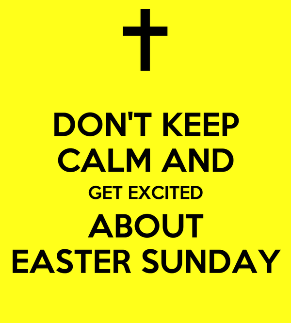 DON'T KEEP CALM AND GET EXCITED ABOUT EASTER SUNDAY