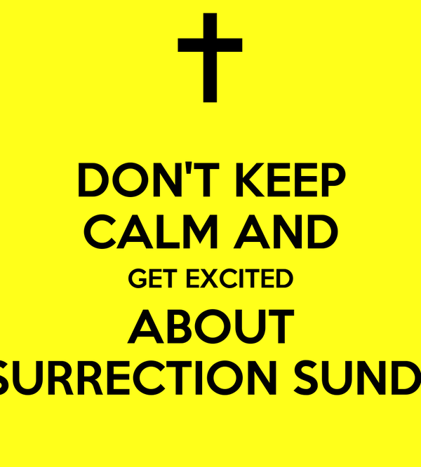 DON'T KEEP CALM AND GET EXCITED ABOUT RESURRECTION SUNDAY