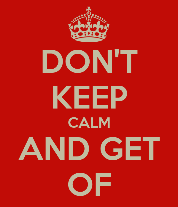 DON'T KEEP CALM AND GET OF