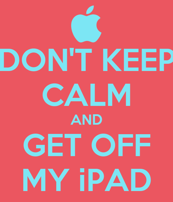 DON'T KEEP CALM AND GET OFF MY iPAD