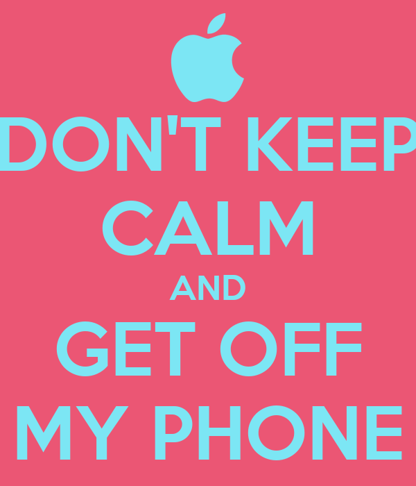 DON'T KEEP CALM AND GET OFF MY PHONE