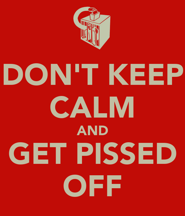 DON'T KEEP CALM AND GET PISSED OFF