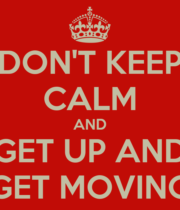 DON'T KEEP CALM AND GET UP AND GET MOVING