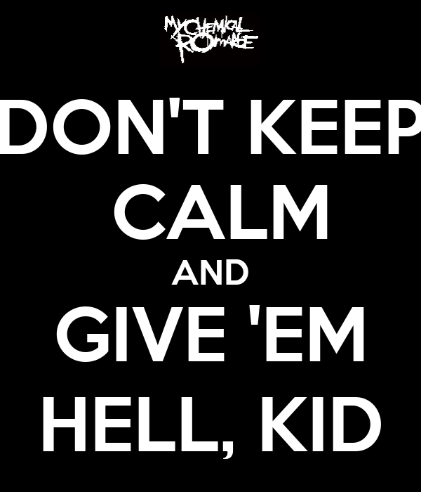 DON'T KEEP  CALM AND GIVE 'EM HELL, KID