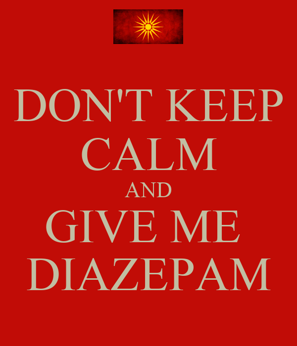 DON'T KEEP CALM AND GIVE ME  DIAZEPAM