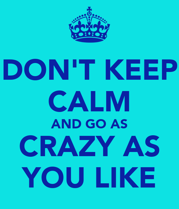 DON'T KEEP CALM AND GO AS CRAZY AS YOU LIKE
