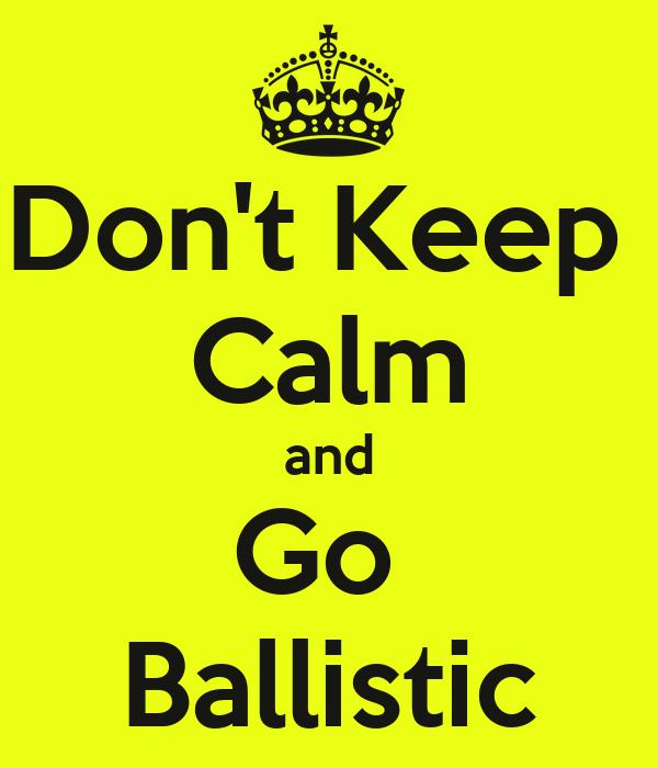 Don't Keep  Calm and Go  Ballistic
