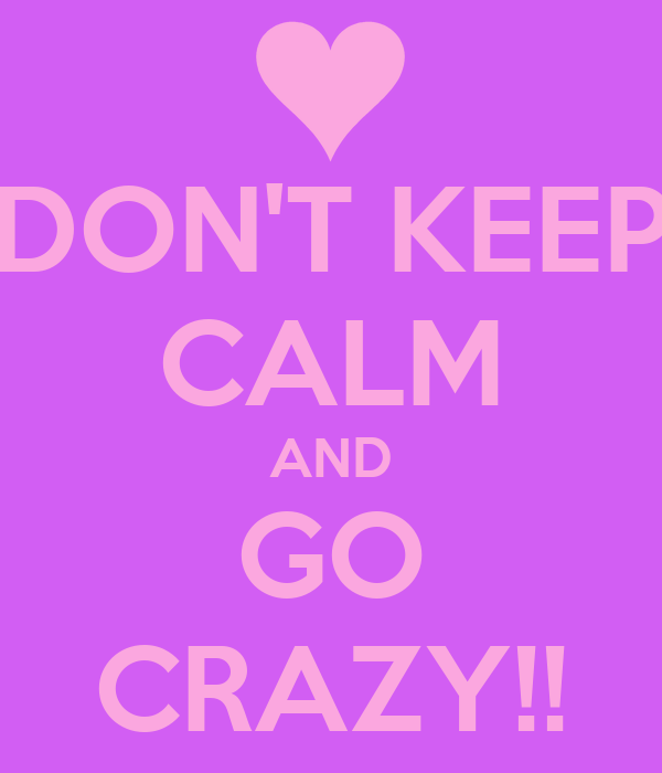 DON'T KEEP CALM AND GO CRAZY!!