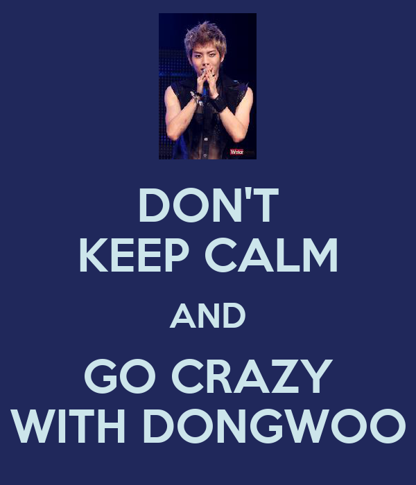 DON'T KEEP CALM AND GO CRAZY WITH DONGWOO