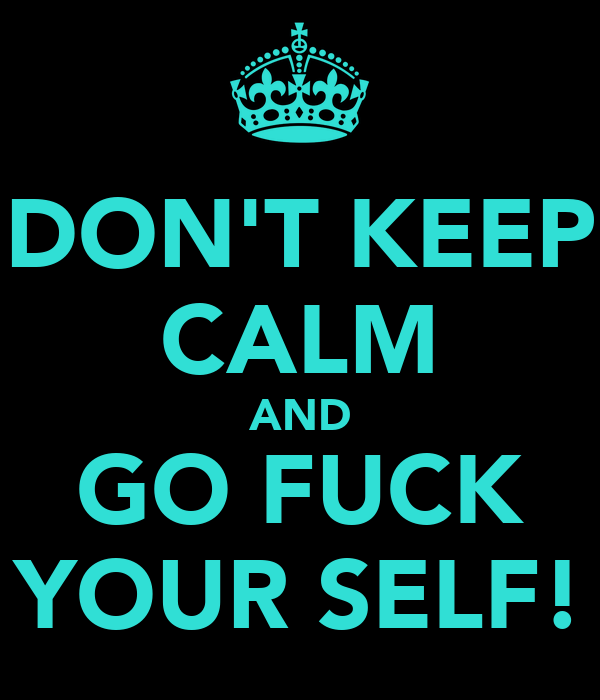DON'T KEEP CALM AND GO FUCK YOUR SELF!