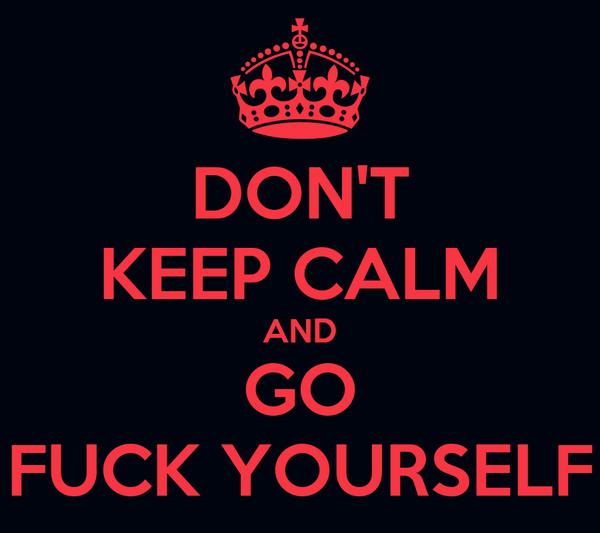 DON'T KEEP CALM AND GO FUCK YOURSELF