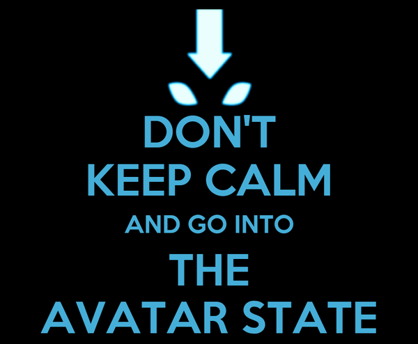 DON'T KEEP CALM AND GO INTO THE AVATAR STATE