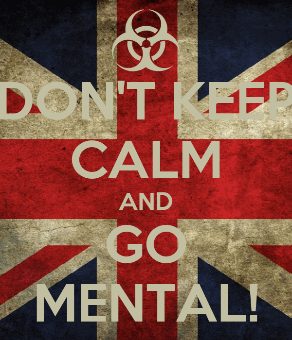 DON'T KEEP CALM AND GO MENTAL!