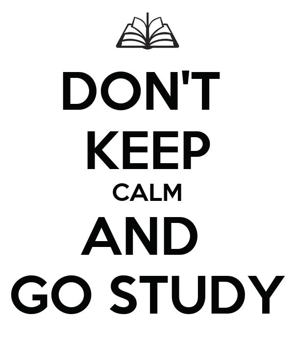 DON'T  KEEP CALM AND  GO STUDY