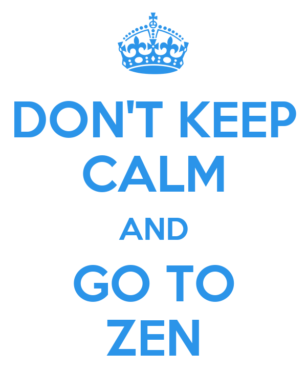 DON'T KEEP CALM AND GO TO ZEN