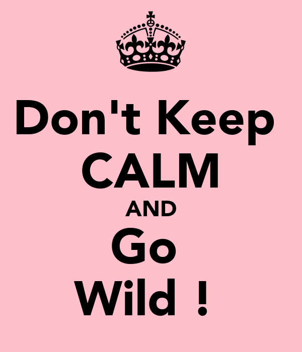 Don't Keep  CALM AND Go  Wild !