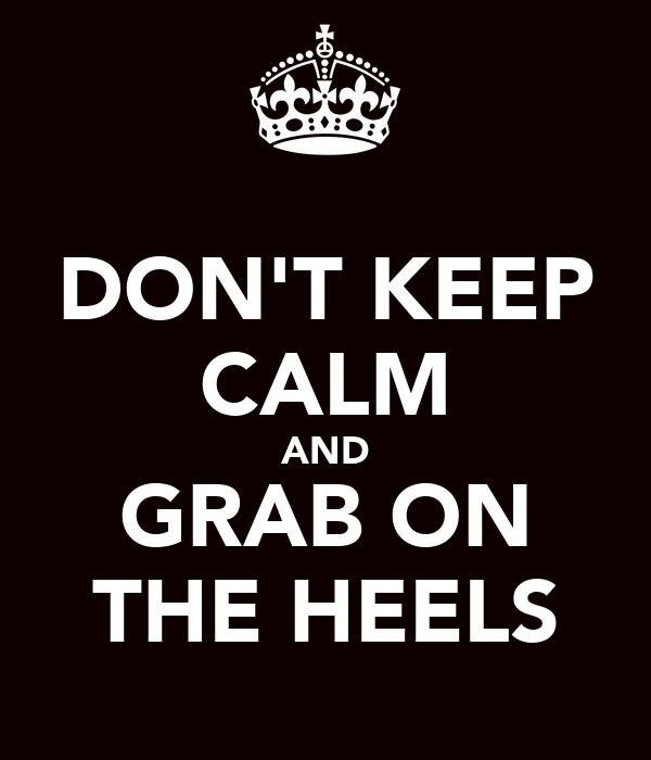 DON'T KEEP CALM AND GRAB ON THE HEELS