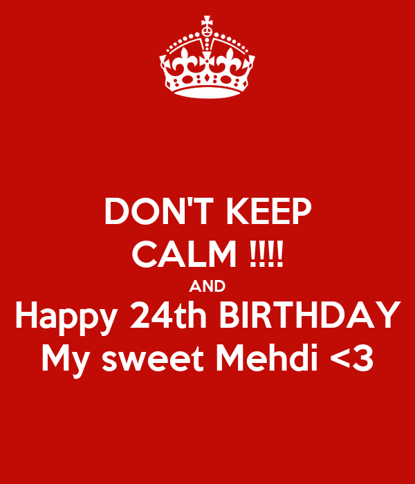 DON'T KEEP CALM !!!! AND Happy 24th BIRTHDAY My sweet Mehdi <3