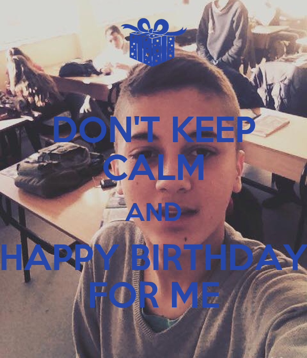 DON'T KEEP CALM AND HAPPY BIRTHDAY FOR ME