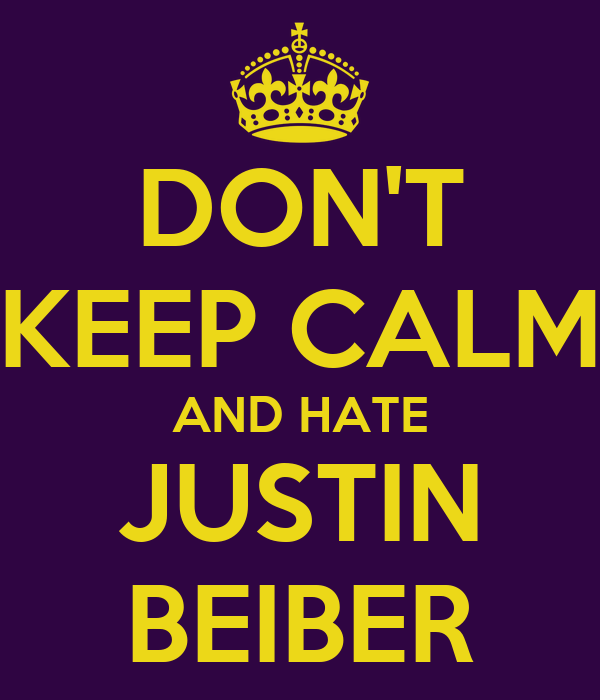 DON'T KEEP CALM AND HATE JUSTIN BEIBER