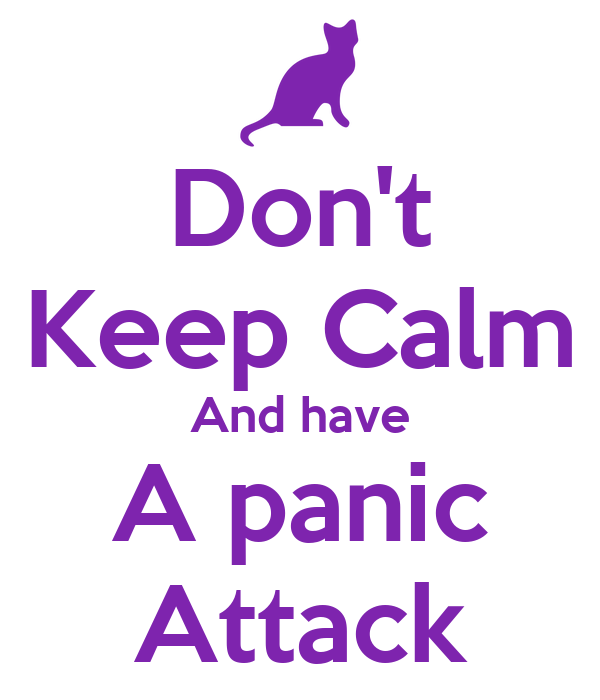 Don't Keep Calm And have A panic Attack