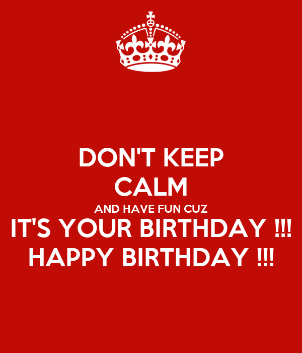 DON'T KEEP CALM AND HAVE FUN CUZ IT'S YOUR BIRTHDAY