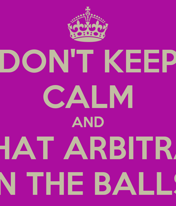 DON'T KEEP CALM AND HIT THAT ARBITRATOR IN THE BALLS