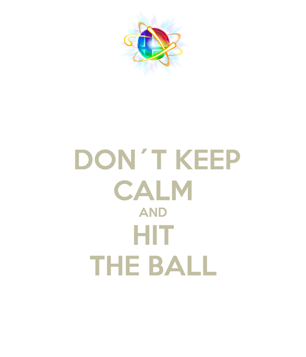 DON´T KEEP CALM AND HIT THE BALL