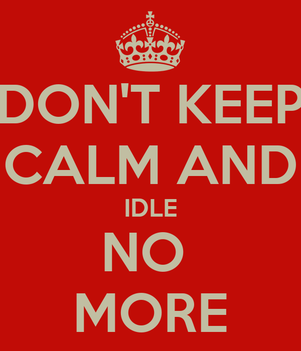 DON'T KEEP CALM AND IDLE NO  MORE