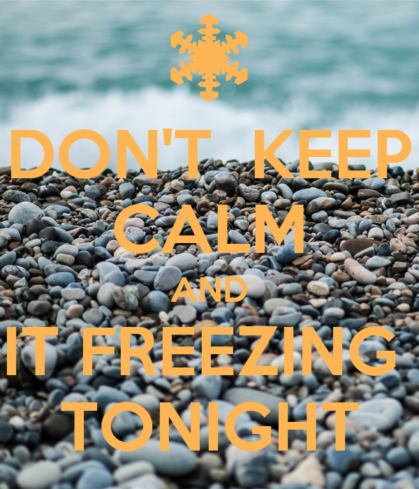 DON'T  KEEP CALM AND IT FREEZING  TONIGHT