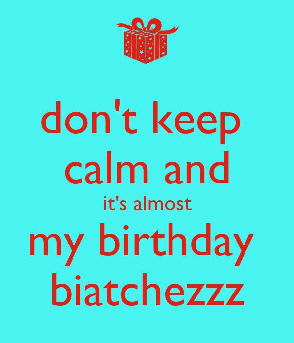 don't keep  calm and it's almost my birthday  biatchezzz