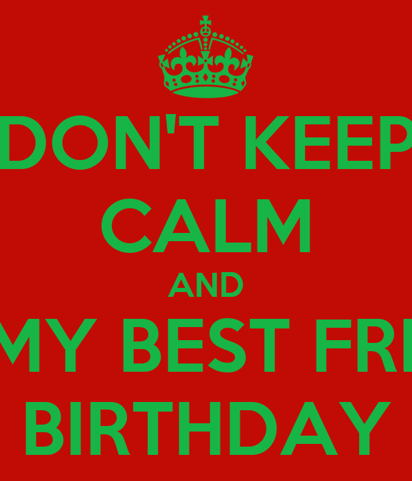 DON'T KEEP CALM AND IT'S MY BEST FRIEND BIRTHDAY