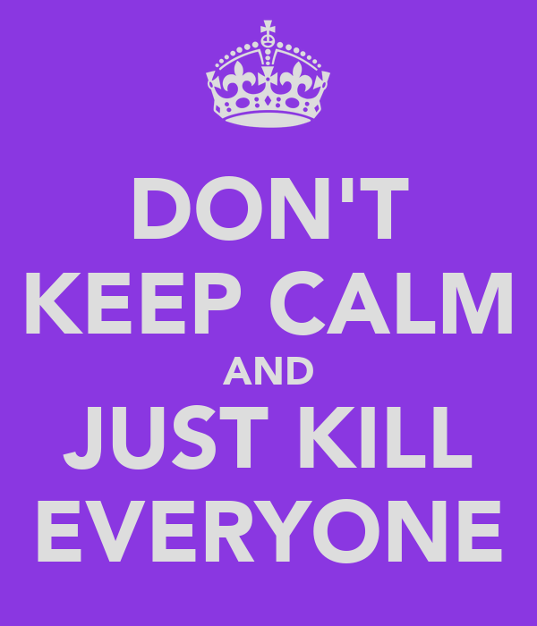 DON'T KEEP CALM AND JUST KILL EVERYONE
