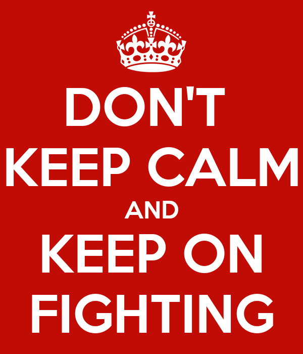 DON'T  KEEP CALM AND KEEP ON FIGHTING