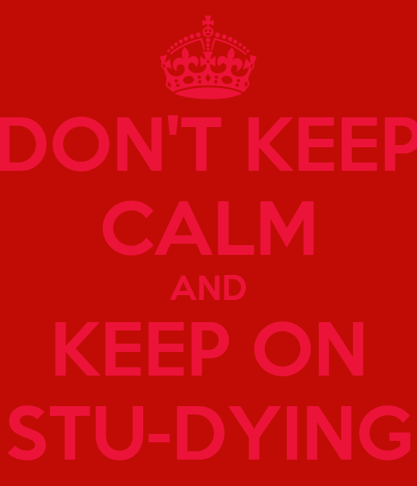 DON'T KEEP CALM AND KEEP ON STU-DYING