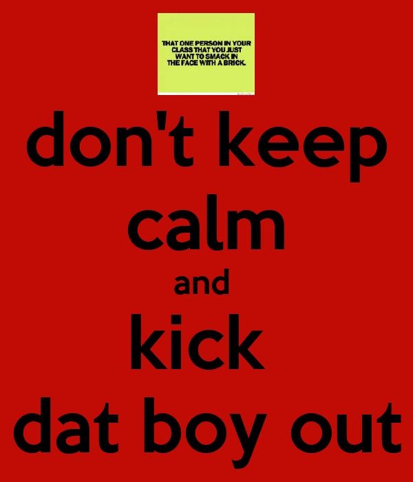 don't keep calm and  kick  dat boy out