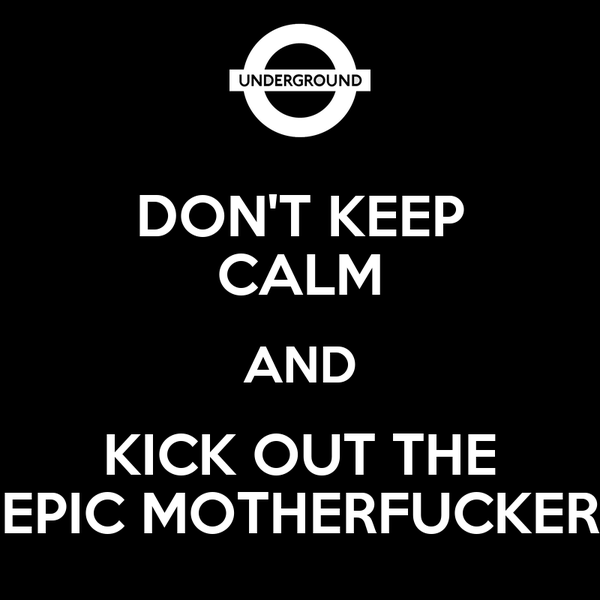 DON'T KEEP CALM AND KICK OUT THE EPIC MOTHERFUCKER
