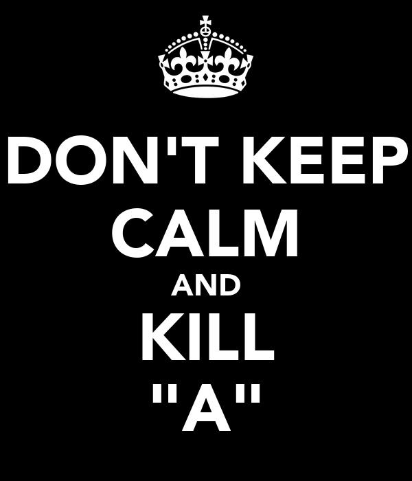 "DON'T KEEP CALM AND KILL ""A"""