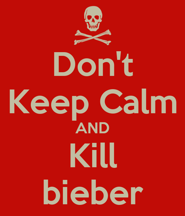 Don't Keep Calm AND Kill bieber