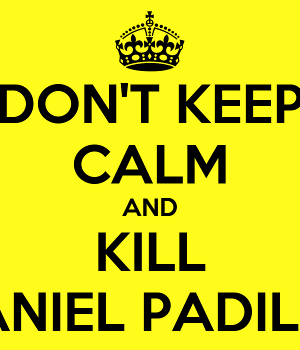 DON'T KEEP CALM AND KILL DANIEL PADILLA