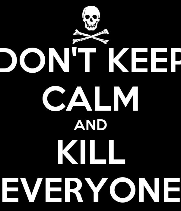 DON'T KEEP CALM AND KILL EVERYONE