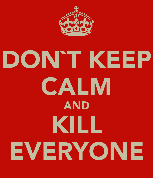 DON`T KEEP CALM AND KILL EVERYONE