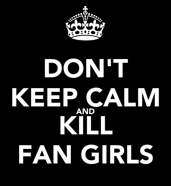 DON'T KEEP CALM AND KILL FAN GIRLS