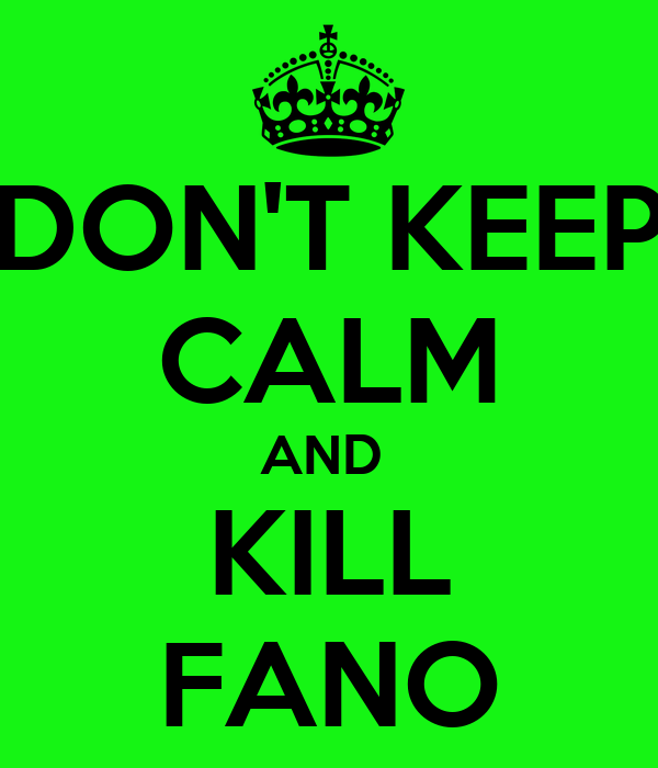 DON'T KEEP CALM AND  KILL FANO