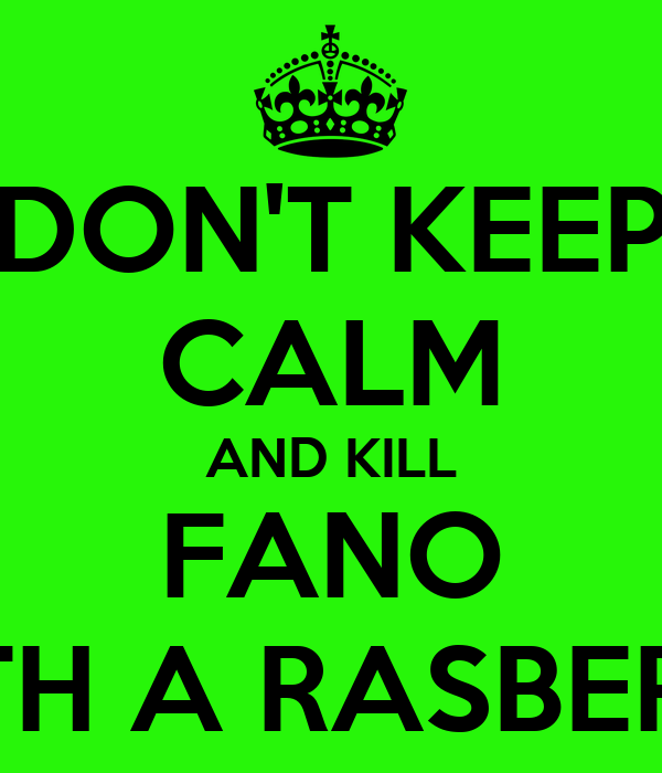 DON'T KEEP CALM AND KILL FANO WITH A RASBERRY