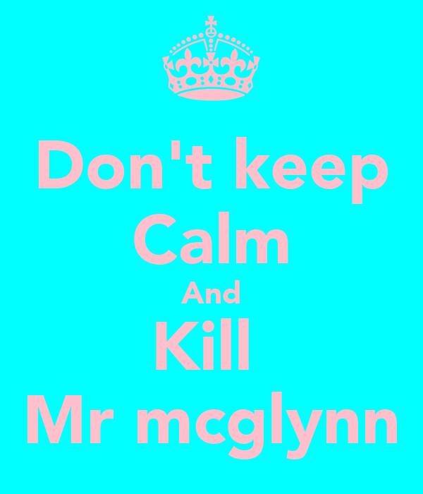 Don't keep Calm And Kill  Mr mcglynn