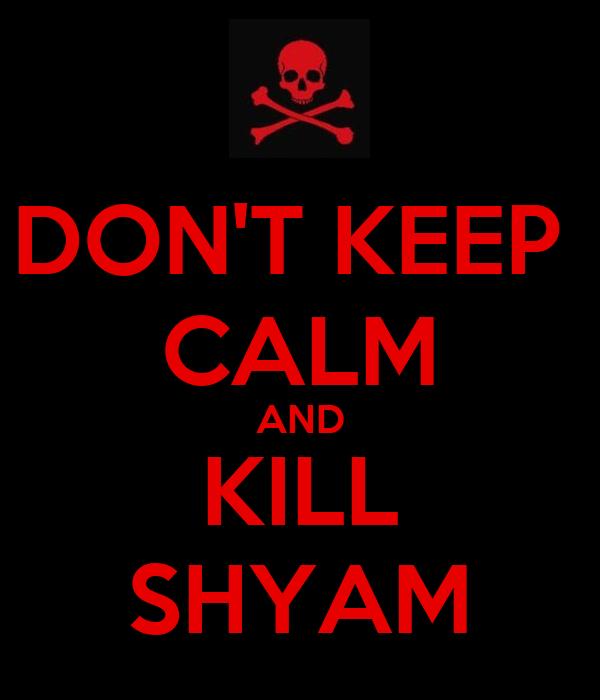 DON'T KEEP  CALM AND KILL SHYAM
