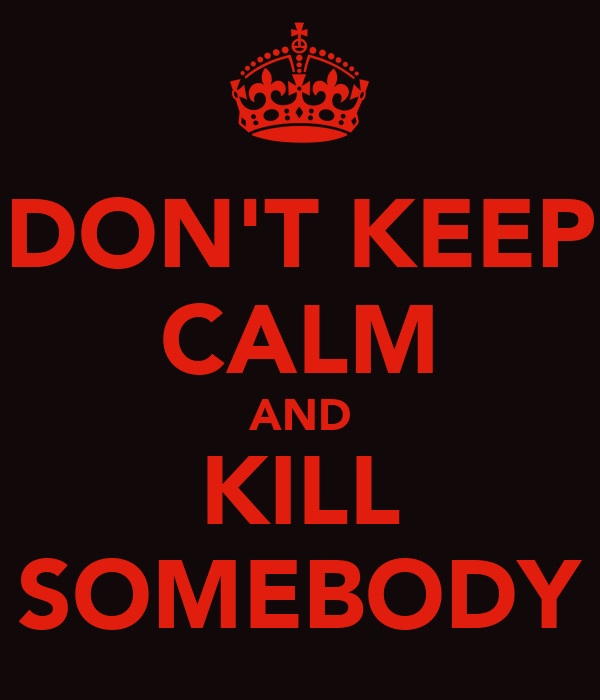 DON'T KEEP CALM AND KILL SOMEBODY