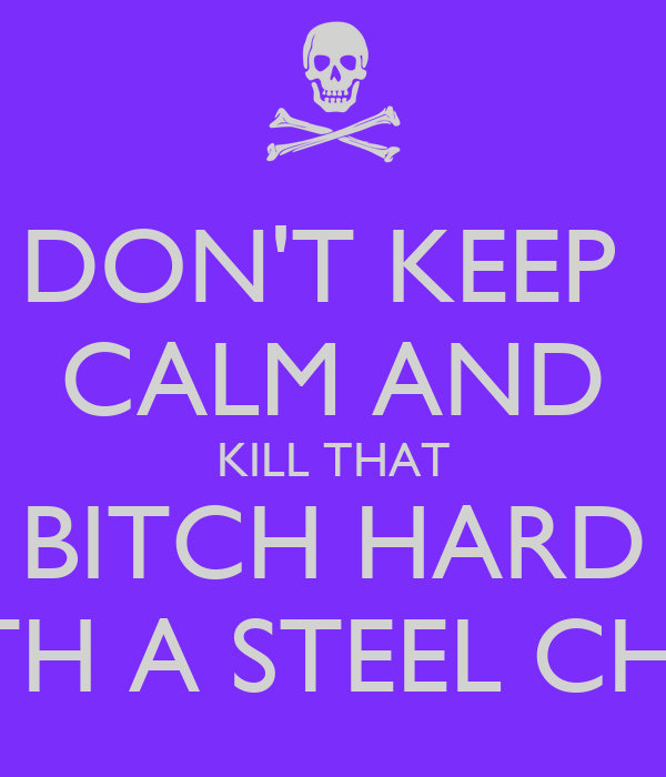 DON'T KEEP  CALM AND KILL THAT BITCH HARD WITH A STEEL CHAIR