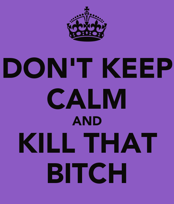 DON'T KEEP CALM AND KILL THAT BITCH